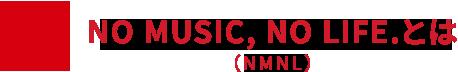 NO MUSIC, NO LIFE.(NMNL)とは